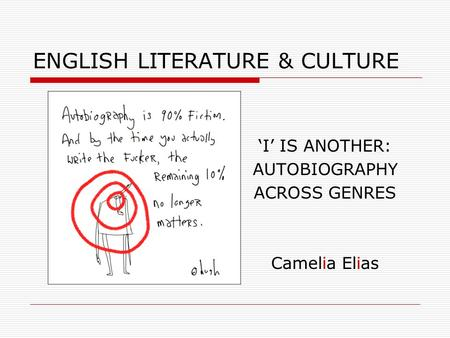 ENGLISH LITERATURE & CULTURE 'I' IS ANOTHER: AUTOBIOGRAPHY ACROSS GENRES Camelia Elias.