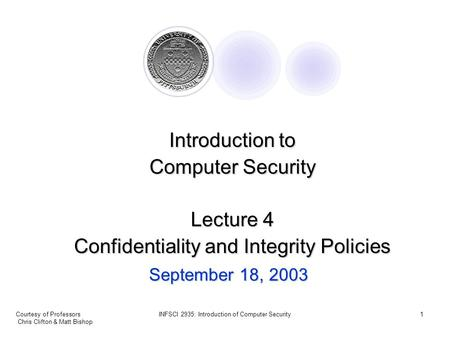 Courtesy of Professors Chris Clifton & Matt Bishop INFSCI 2935: Introduction of Computer Security1 September 18, 2003 Introduction to Computer Security.