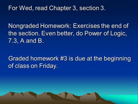 For Wed, read Chapter 3, section 3. Nongraded Homework: Exercises the end of the section. Even better, do Power of Logic, 7.3, A and B. Graded homework.