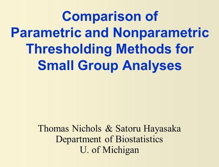 Comparison of Parametric and Nonparametric Thresholding Methods for Small Group Analyses Thomas Nichols & Satoru Hayasaka Department of Biostatistics U.