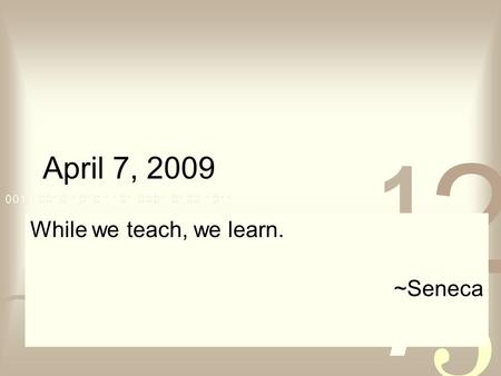 April 7, 2009 While we teach, we learn. ~Seneca. April 7, 2009 Bring Class Notes on Thursday, 4/9 Test 3  Thursday, 4/16 Covers: Text sections 4.1, 4.2,