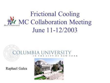 Frictional Cooling MC Collaboration Meeting June 11-12/2003 Raphael Galea.