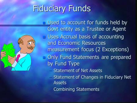 Fiduciary Funds n Used to account for funds held by Govt entity as a Trustee or Agent n Uses Accrual basis of accounting and Economic Resources measurement.