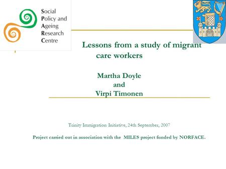 Lessons from a study of migrant care workers Martha Doyle and Virpi Timonen Trinity Immigration Initiative, 24th September, 2007 Project carried out in.