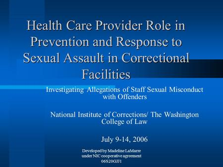 Developed by Madeline LaMarre under NIC cooperative agreement 06S20GJJ1 Health Care Provider Role in Prevention and Response to Sexual Assault in Correctional.