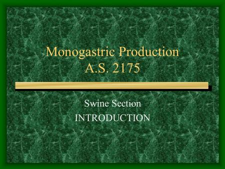 Monogastric Production A.S. 2175 Swine Section INTRODUCTION.