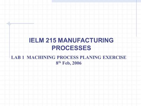IELM 215 MANUFACTURING PROCESSES LAB 1 MACHINING PROCESS PLANING EXERCISE 8 th Feb, 2006.