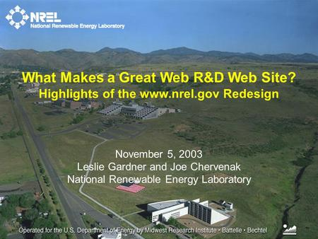 November 5, 2003 Leslie Gardner and Joe Chervenak National Renewable Energy Laboratory What Makes a Great Web R&D Web Site? Highlights of the www.nrel.gov.