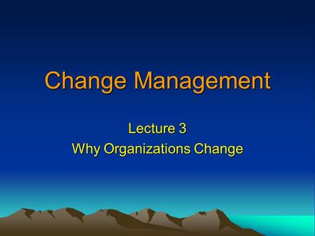 Change Management Lecture 3 Why Organizations Change.