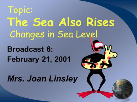 Topic: The Sea Also Rises Changes in Sea Level Broadcast 6: February 21, 2001 Mrs. Joan Linsley.