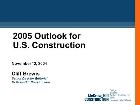 2005 Outlook for U.S. Construction November 12, 2004 Cliff Brewis Senior Director Editorial McGraw-Hill Construction.
