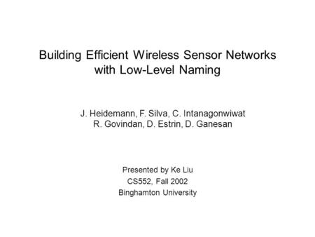 Building Efficient Wireless Sensor Networks with Low-Level Naming Presented by Ke Liu CS552, Fall 2002 Binghamton University J. Heidemann, F. Silva, C.