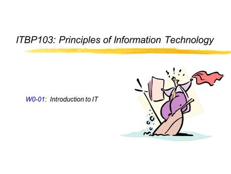 ITBP103: Principles of Information Technology W0-01: Introduction to IT.