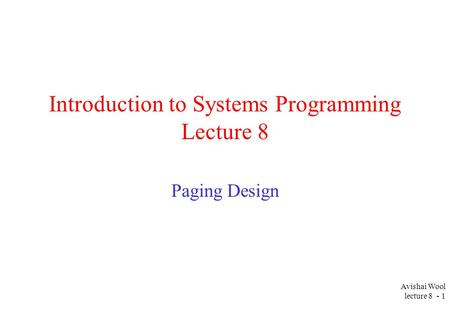Avishai Wool lecture 8 - 1 Introduction to Systems Programming Lecture 8 Paging Design.
