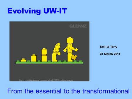 Evolving UW-IT From the essential to the transformational Kelli & Terry 31 March 2011