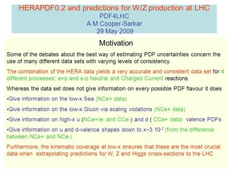 HERAPDF0.2 and predictions for W/Z production at LHC PDF4LHC A M Cooper-Sarkar 29 May 2009 Motivation Some of the debates about the best way of estimating.