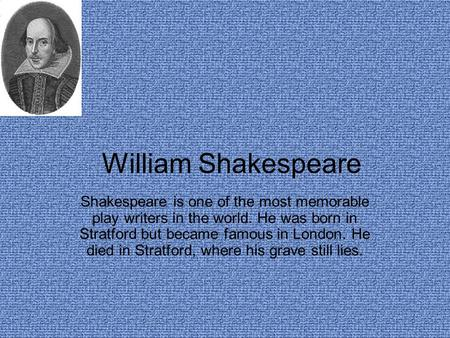 William Shakespeare Shakespeare is one of the most memorable play writers in the world. He was born in Stratford but became famous in London. He died.