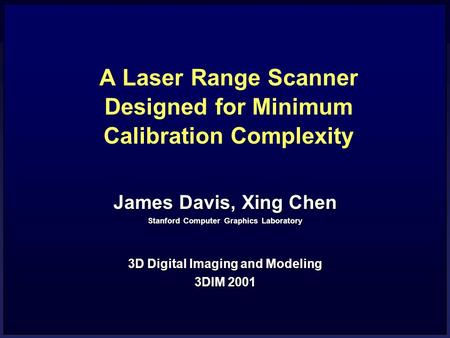 A Laser Range Scanner Designed for Minimum Calibration Complexity James Davis, Xing Chen Stanford Computer Graphics Laboratory 3D Digital Imaging and Modeling.