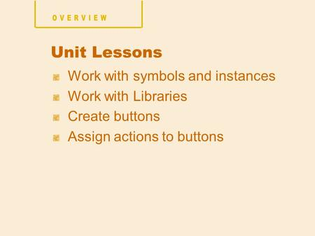 Work with symbols and instances Work with Libraries Create buttons Assign actions to buttons Unit Lessons.