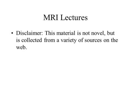 MRI Lectures Disclaimer: This material is not novel, but is collected from a variety of sources on the web.