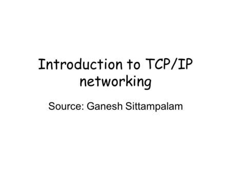 Introduction to TCP/IP networking Source: Ganesh Sittampalam.