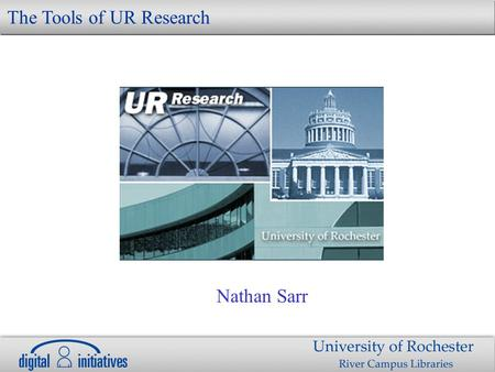 Nathan Sarr The Tools of UR Research. Research Susan Gibbons, David Lindahl and Nancy Foster begin enhancement Project Main objectives –Customize DSpace.