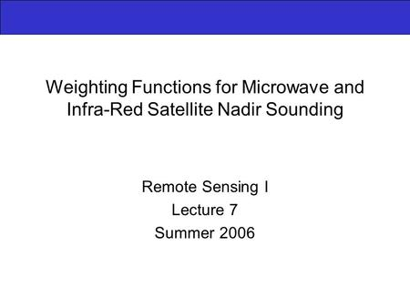 Weighting Functions for Microwave and Infra-Red Satellite Nadir Sounding Remote Sensing I Lecture 7 Summer 2006.