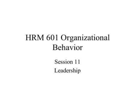 HRM 601 Organizational Behavior Session 11 Leadership.
