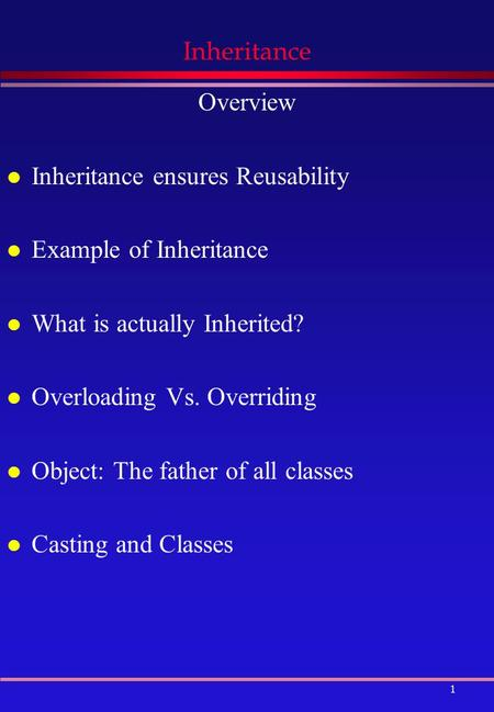 1 Inheritance Overview l Inheritance ensures Reusability l Example of Inheritance l What is actually Inherited? l Overloading Vs. Overriding l Object: