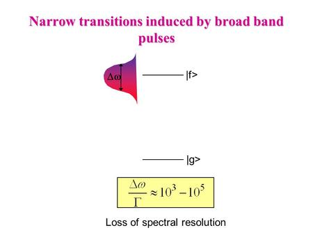 Narrow transitions induced by broad band pulses  |g> |f> Loss of spectral resolution.