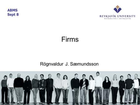 Firms Rögnvaldur J. Sæmundsson ABMS Sept 8. Overview What are firms? –Governance structure – legal entity –Administrative unit (management) –Bundle of.