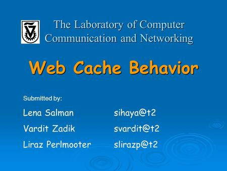 Web Cache Behavior The Laboratory of Computer Communication and Networking Submitted by: Lena Vardit Liraz