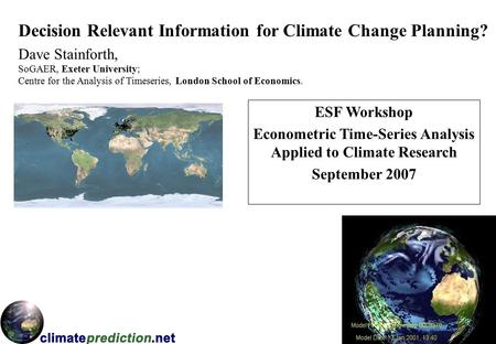 Decision Relevant Information for Climate Change Planning? Dave Stainforth, ESF Workshop Econometric Time-Series Analysis Applied to Climate Research September.