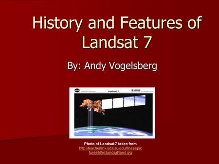 History and Features of Landsat 7 By: Andy Vogelsberg Photo of Landsat 7 taken from  tures/litho/landsat/land.jpg.