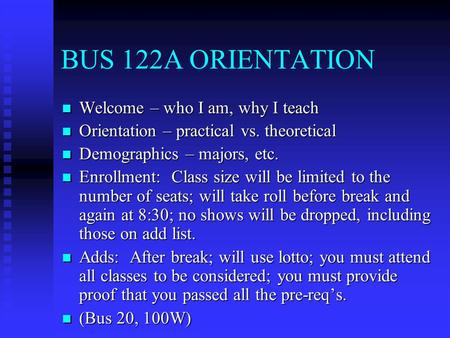 BUS 122A ORIENTATION Welcome – who I am, why I teach Welcome – who I am, why I teach Orientation – practical vs. theoretical Orientation – practical vs.