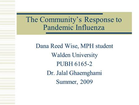 The Community's Response to Pandemic Influenza Dana Reed Wise, MPH student Walden University PUBH 6165-2 Dr. Jalal Ghaemghami Summer, 2009.