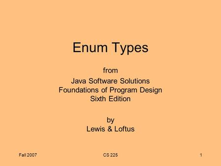 Fall 2007CS 2251 Enum Types from Java Software Solutions Foundations of Program Design Sixth Edition by Lewis & Loftus.