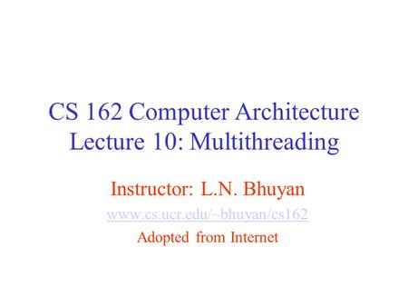 CS 162 Computer Architecture Lecture 10: Multithreading Instructor: L.N. Bhuyan www.cs.ucr.edu/~bhuyan/cs162 Adopted from Internet.