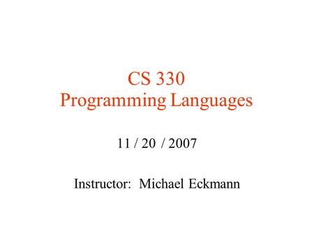 CS 330 Programming Languages 11 / 20 / 2007 Instructor: Michael Eckmann.