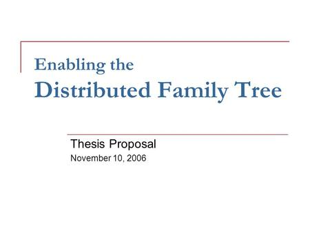 Enabling the Distributed Family Tree Thesis Proposal November 10, 2006.