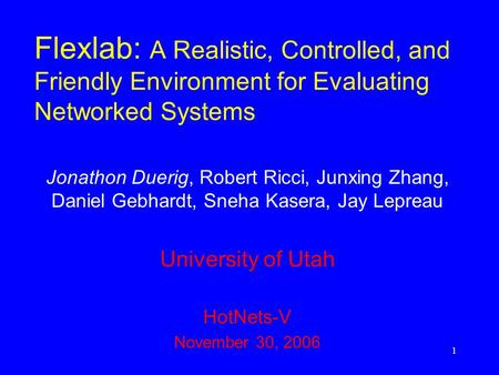 1 Flexlab: A Realistic, Controlled, and Friendly Environment for Evaluating Networked Systems Jonathon Duerig, Robert Ricci, Junxing Zhang, Daniel Gebhardt,