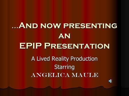…And now presenting an EPIP Presentation A Lived Reality Production Starring Angelica Maule.