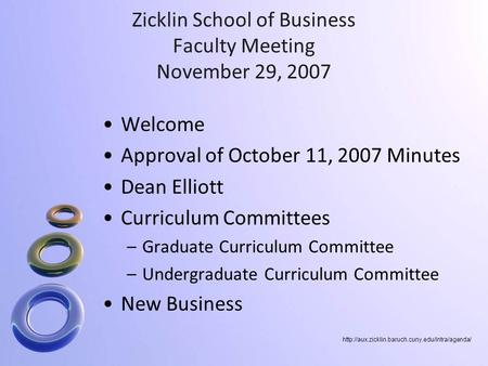 Zicklin School of Business Faculty Meeting November 29, 2007 Welcome Approval of October 11, 2007 Minutes Dean Elliott Curriculum Committees –Graduate.