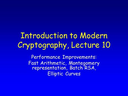 Introduction to Modern Cryptography, Lecture 10 Performance Improvements: Fast Arithmetic, Montegomery representation, Batch RSA, Elliptic Curves.