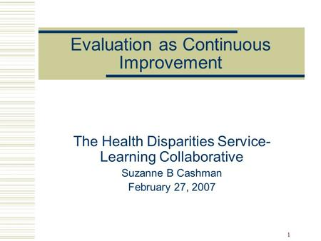 1 Evaluation as Continuous Improvement The Health Disparities Service- Learning Collaborative Suzanne B Cashman February 27, 2007.