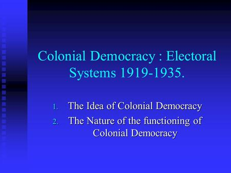 Colonial Democracy : Electoral Systems 1919-1935. 1. The Idea of Colonial Democracy 2. The Nature of the functioning of Colonial Democracy.
