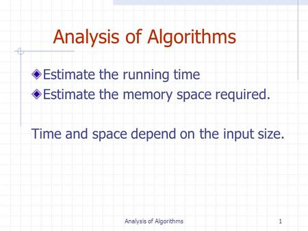 Analysis of Algorithms1 Estimate the running time Estimate the memory space required. Time and space depend on the input size.