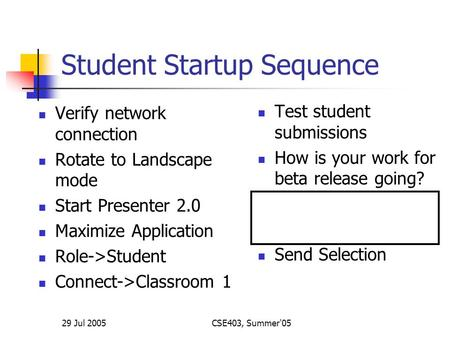 29 Jul 2005CSE403, Summer'05 Student Startup Sequence Verify network connection Rotate to Landscape mode Start Presenter 2.0 Maximize Application Role->Student.