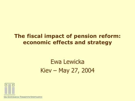 The fiscal impact of pension reform: economic effects and strategy Ewa Lewicka Kiev – May 27, 2004.