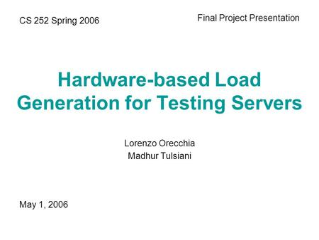 Hardware-based Load Generation for Testing Servers Lorenzo Orecchia Madhur Tulsiani CS 252 Spring 2006 Final Project Presentation May 1, 2006.